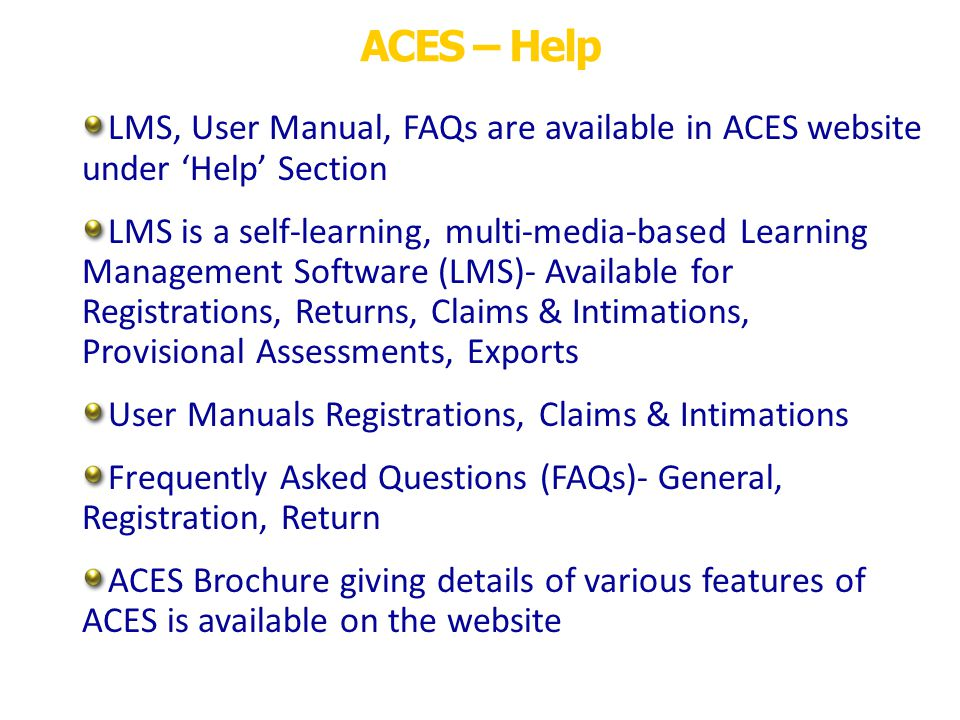ACES – Help LMS, User Manual, FAQs are available in ACES website under Help Section LMS is a self-learning, multi-media-based Learning Management Software (LMS)- Available for Registrations, Returns, Claims & Intimations, Provisional Assessments, Exports User Manuals Registrations, Claims & Intimations Frequently Asked Questions (FAQs)- General, Registration, Return ACES Brochure giving details of various features of ACES is available on the website