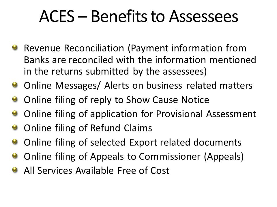 ACES – Benefits to Assessees Revenue Reconciliation (Payment information from Banks are reconciled with the information mentioned in the returns submitted by the assessees) Online Messages/ Alerts on business related matters Online filing of reply to Show Cause Notice Online filing of application for Provisional Assessment Online filing of Refund Claims Online filing of selected Export related documents Online filing of Appeals to Commissioner (Appeals) All Services Available Free of Cost