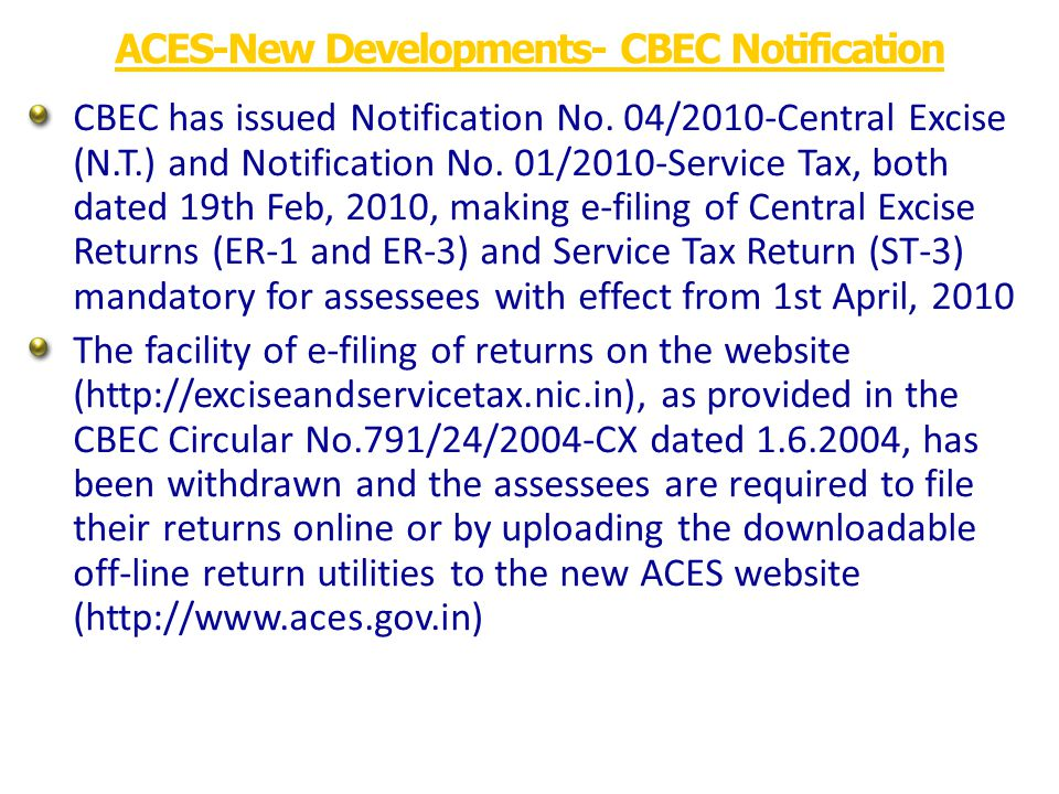 ACES provides online filing of documents for various categories of exporters like Merchant Exporters, Manufacturer Exporter, EOUs and Export Houses Bond details captured online Online filing of AREI, ARE2, Nepal invoice, CT1,CT2,CT3, Procurement Certificate etc Central Excise - Exports