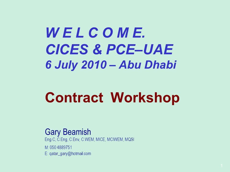1 W E L C O M E. CICES & PCE–UAE 6 July 2010 – Abu Dhabi Contract Workshop Gary Beamish Eng.C, C.Eng, C.Env, C.WEM, MICE, MCIWEM, MQSI M: 050 4889751