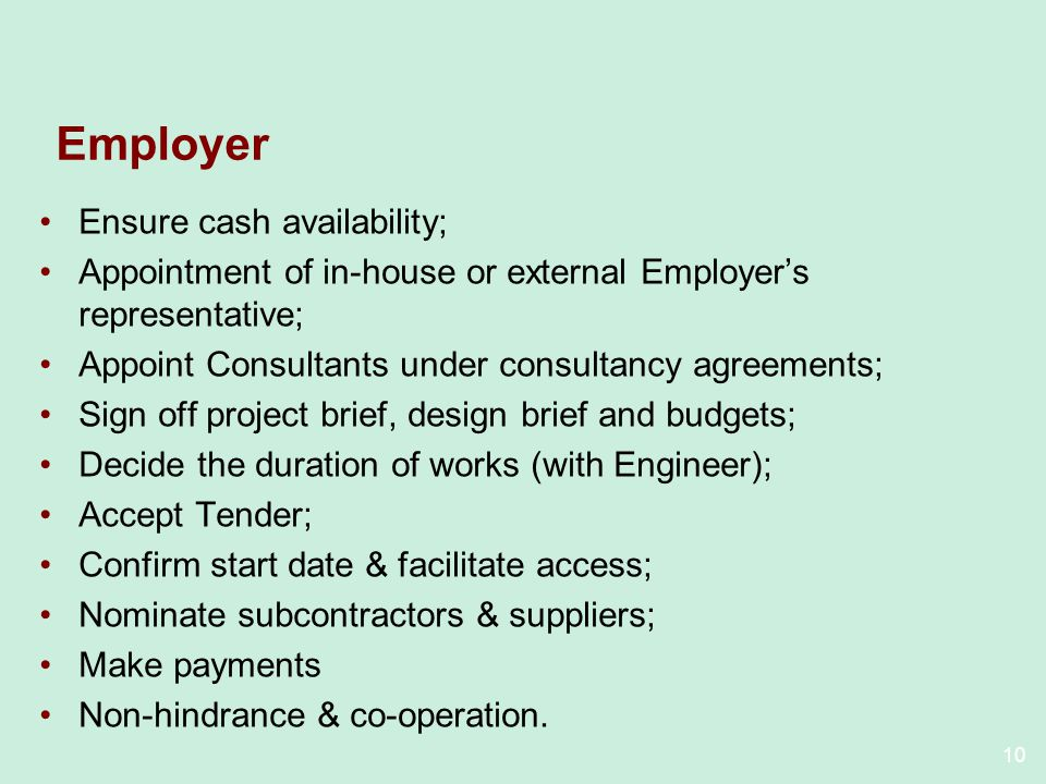 10 Employer Ensure cash availability; Appointment of in-house or external Employers representative; Appoint Consultants under consultancy agreements; Sign off project brief, design brief and budgets; Decide the duration of works (with Engineer); Accept Tender; Confirm start date & facilitate access; Nominate subcontractors & suppliers; Make payments Non-hindrance & co-operation.