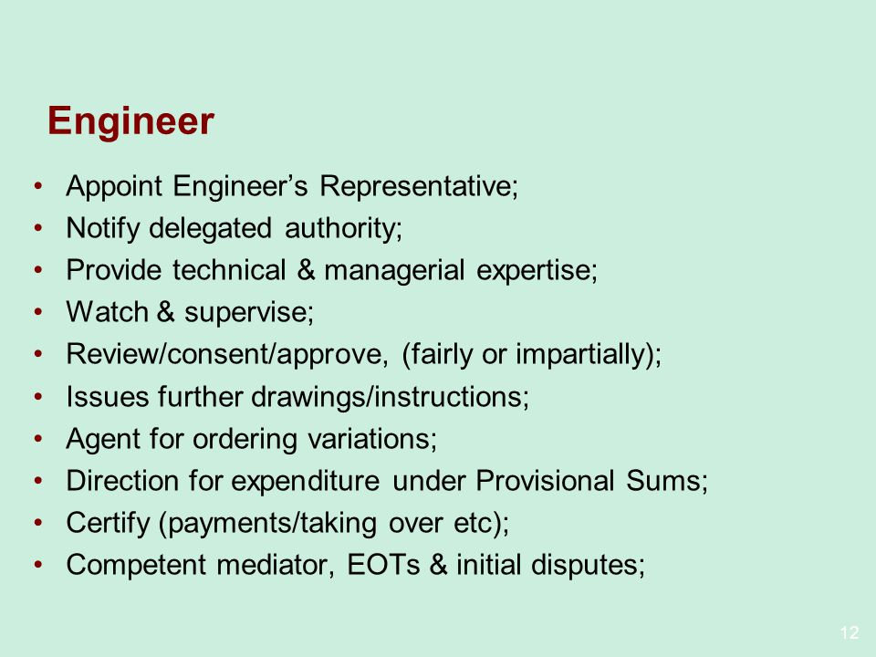 12 Engineer Appoint Engineers Representative; Notify delegated authority; Provide technical & managerial expertise; Watch & supervise; Review/consent/approve, (fairly or impartially); Issues further drawings/instructions; Agent for ordering variations; Direction for expenditure under Provisional Sums; Certify (payments/taking over etc); Competent mediator, EOTs & initial disputes;