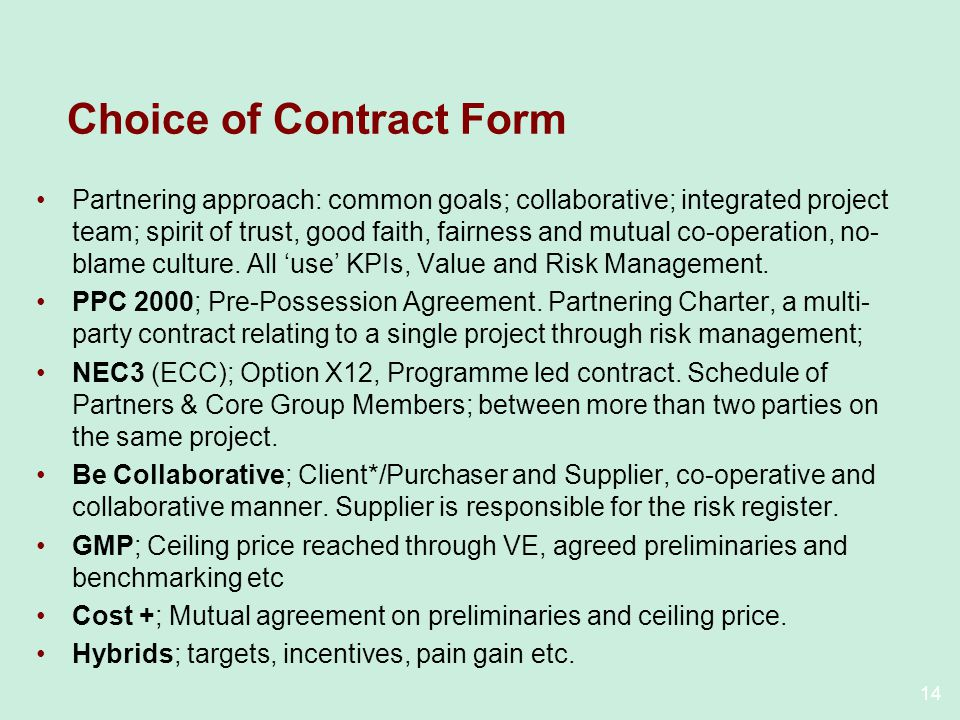 14 Choice of Contract Form Partnering approach: common goals; collaborative; integrated project team; spirit of trust, good faith, fairness and mutual co-operation, no- blame culture.