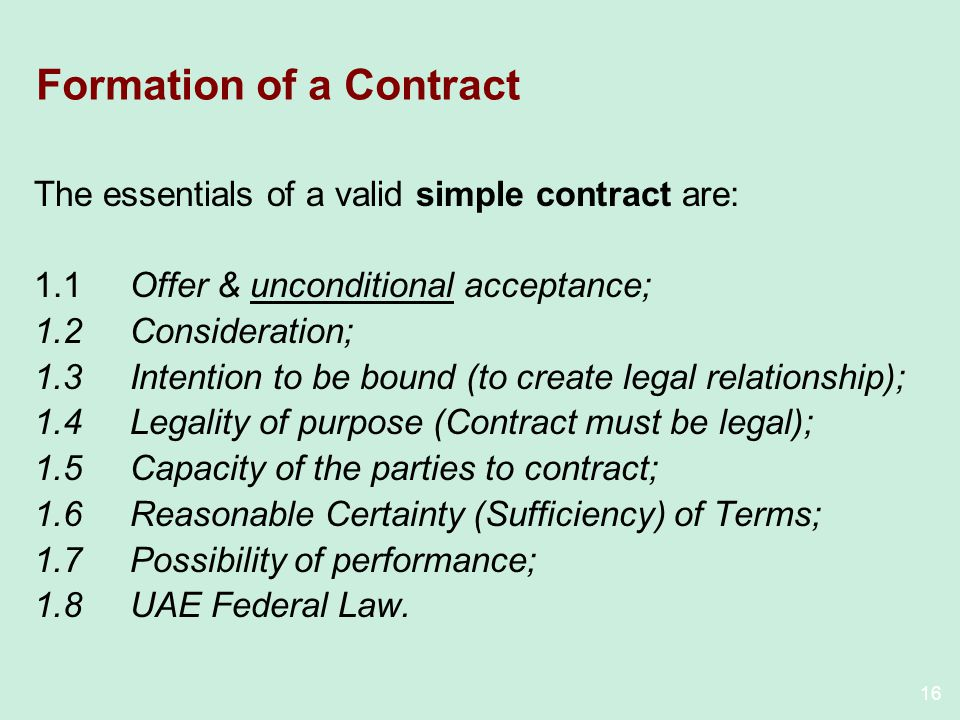 16 Formation of a Contract The essentials of a valid simple contract are: 1.1Offer & unconditional acceptance; 1.2Consideration; 1.3Intention to be bound (to create legal relationship); 1.4Legality of purpose (Contract must be legal); 1.5Capacity of the parties to contract; 1.6Reasonable Certainty (Sufficiency) of Terms; 1.7Possibility of performance; 1.8UAE Federal Law.