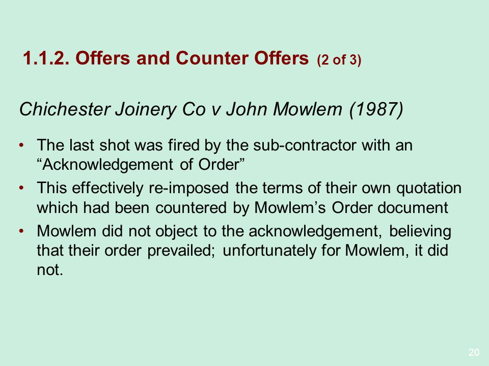 20 1.1.2. Offers and Counter Offers (2 of 3) Chichester Joinery Co v John Mowlem (1987) The last shot was fired by the sub-contractor with an Acknowle