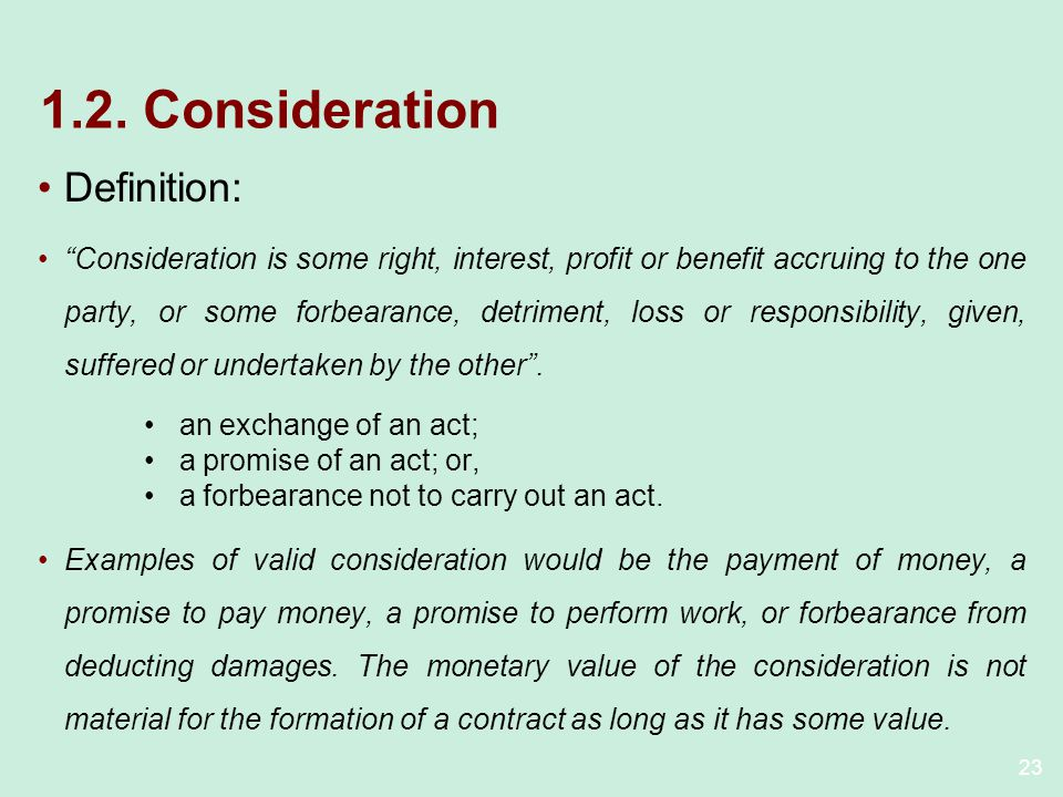 23 1.2. Consideration Definition: Consideration is some right, interest, profit or benefit accruing to the one party, or some forbearance, detriment,