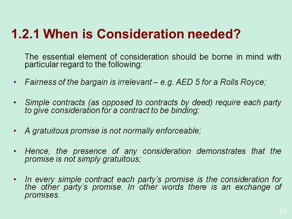 24 1.2.1 When is Consideration needed? The essential element of consideration should be borne in mind with particular regard to the following: Fairnes