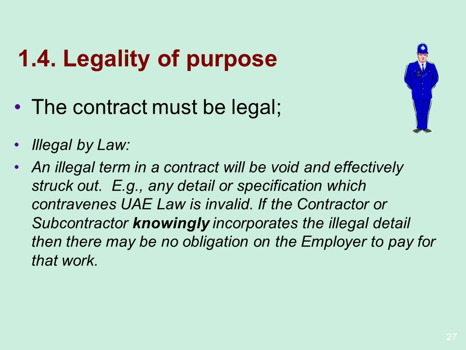 27 1.4. Legality of purpose The contract must be legal; Illegal by Law: An illegal term in a contract will be void and effectively struck out. E.g., a