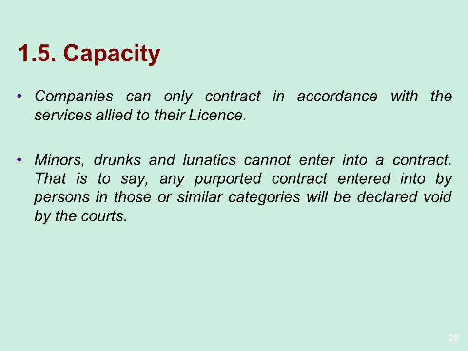28 1.5. Capacity Companies can only contract in accordance with the services allied to their Licence. Minors, drunks and lunatics cannot enter into a