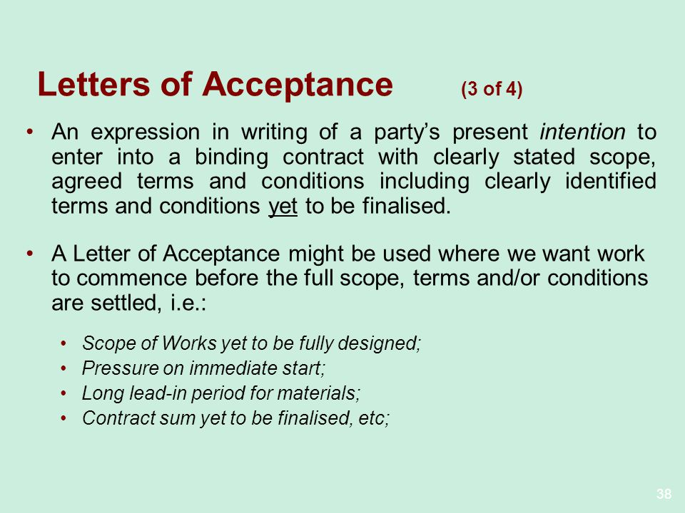 38 Letters of Acceptance (3 of 4) An expression in writing of a partys present intention to enter into a binding contract with clearly stated scope, agreed terms and conditions including clearly identified terms and conditions yet to be finalised.