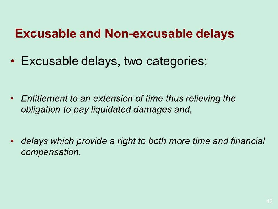 42 Excusable and Non-excusable delays Excusable delays, two categories: Entitlement to an extension of time thus relieving the obligation to pay liquidated damages and, delays which provide a right to both more time and financial compensation.