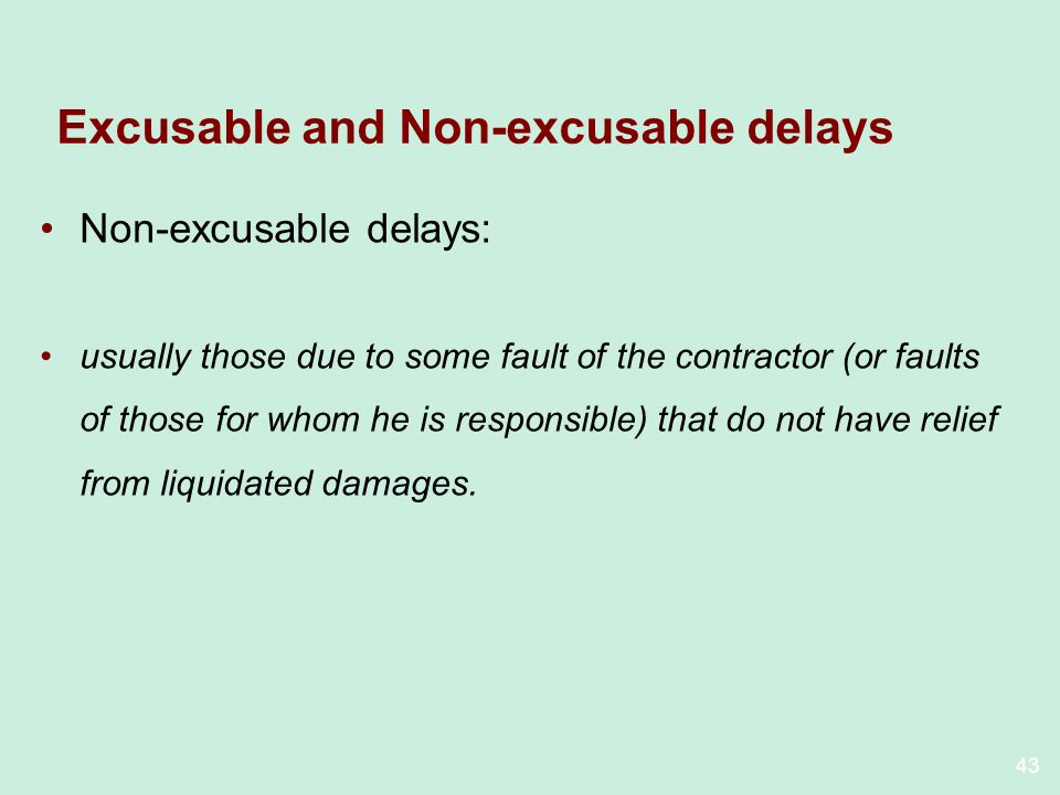 43 Excusable and Non-excusable delays Non-excusable delays: usually those due to some fault of the contractor (or faults of those for whom he is respo