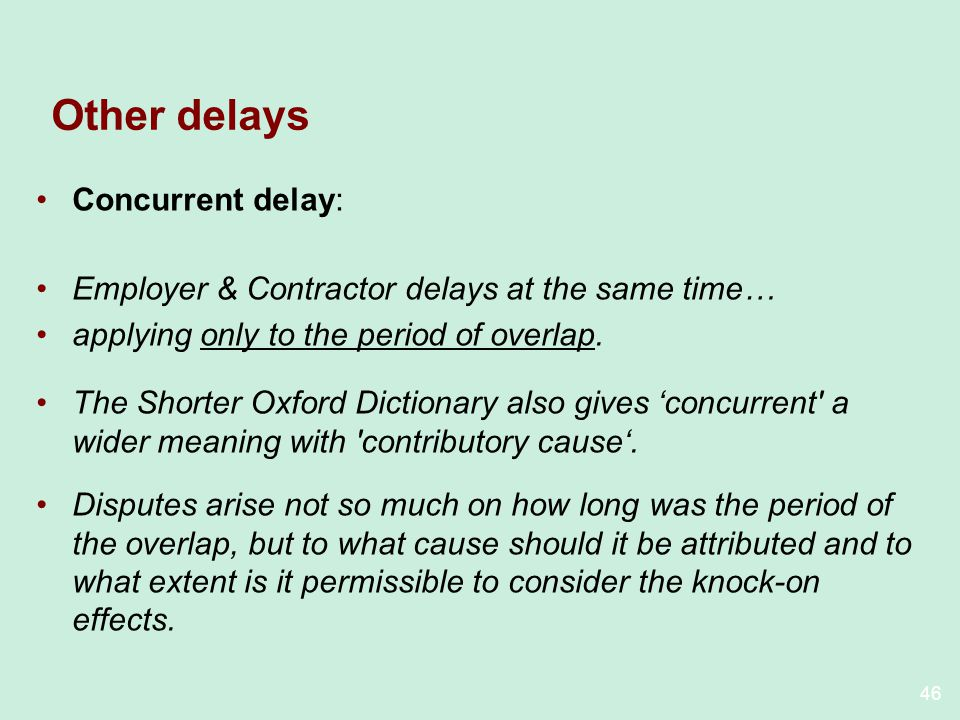 46 Other delays Concurrent delay: Employer & Contractor delays at the same time… applying only to the period of overlap.