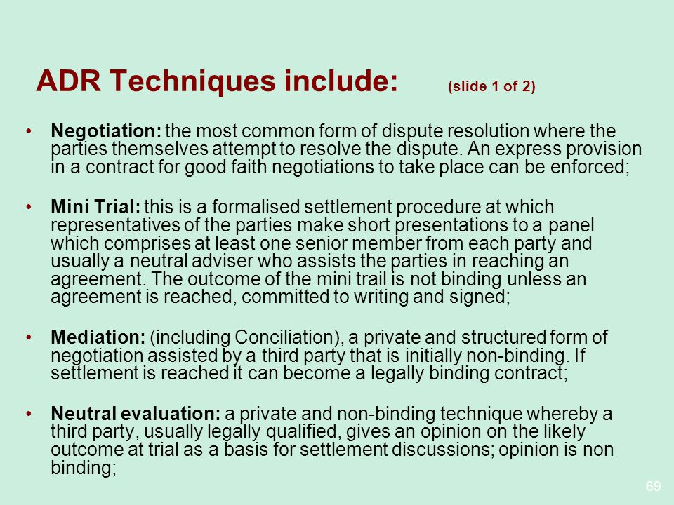 69 ADR Techniques include: (slide 1 of 2) Negotiation: the most common form of dispute resolution where the parties themselves attempt to resolve the