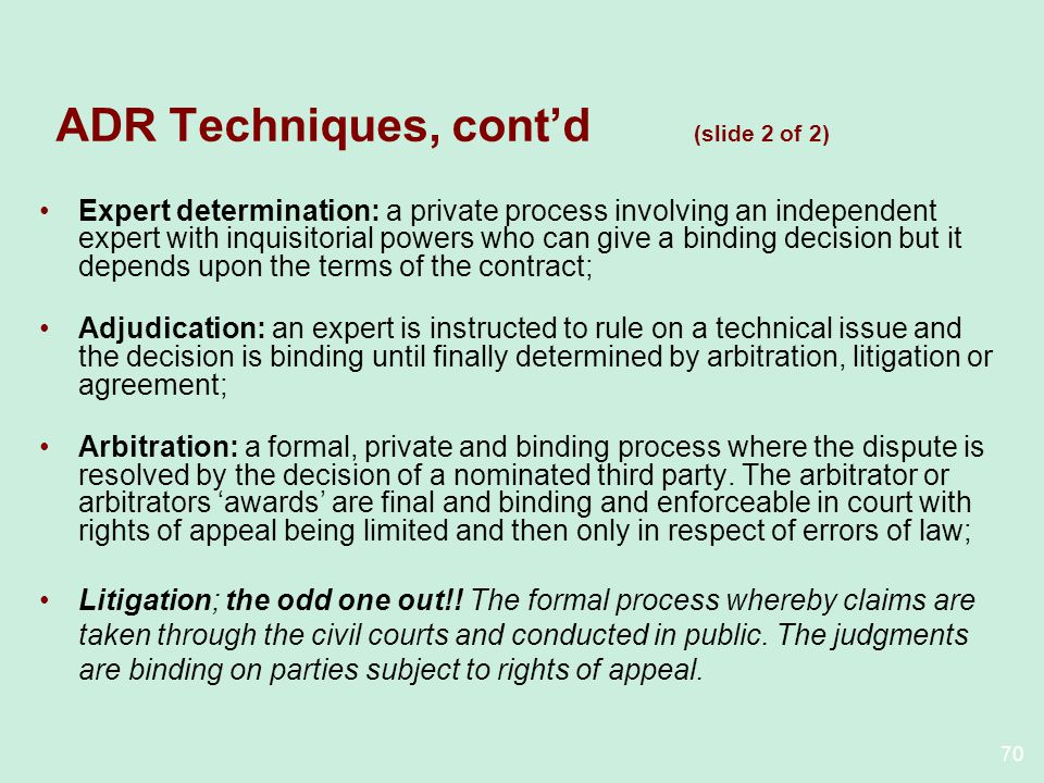 70 ADR Techniques, contd (slide 2 of 2) Expert determination: a private process involving an independent expert with inquisitorial powers who can give a binding decision but it depends upon the terms of the contract; Adjudication: an expert is instructed to rule on a technical issue and the decision is binding until finally determined by arbitration, litigation or agreement; Arbitration: a formal, private and binding process where the dispute is resolved by the decision of a nominated third party.