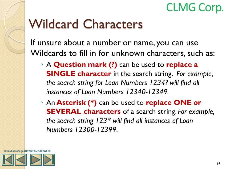 Wildcard Characters If unsure about a number or name, you can use Wildcards to fill in for unknown characters, such as: A Question mark (?) can be use
