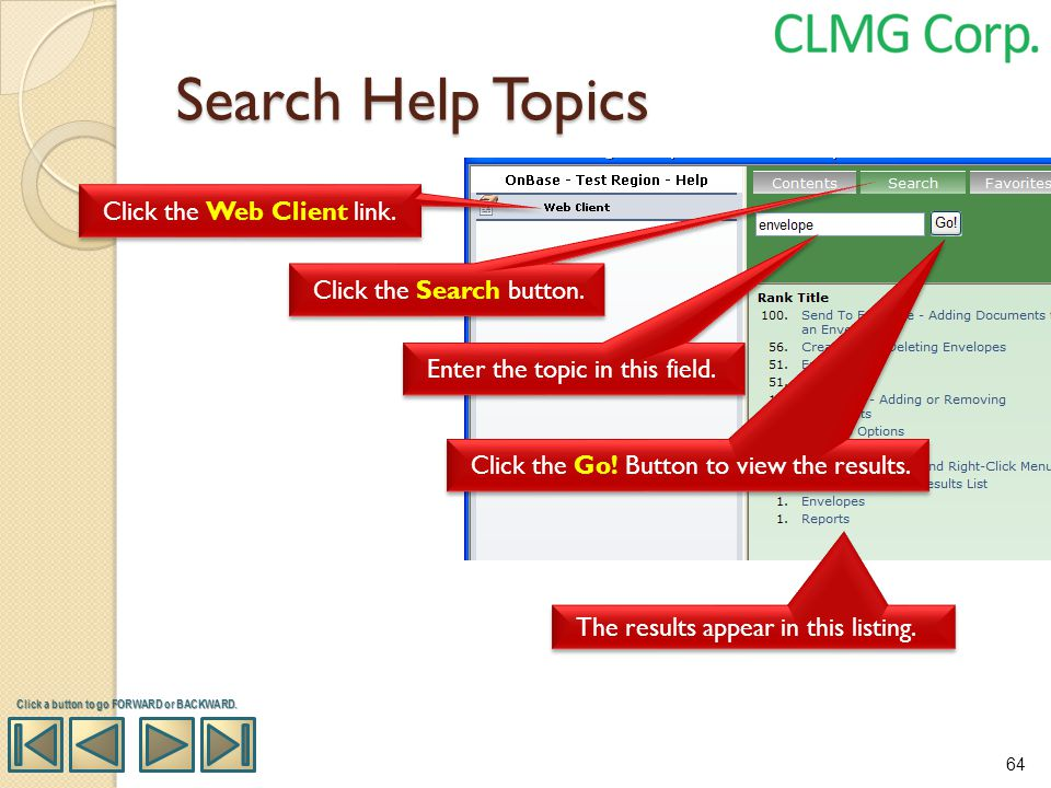 Search Help Topics Enter the topic in this field. Click the Go! Button to view the results. The results appear in this listing. Click a button to go F