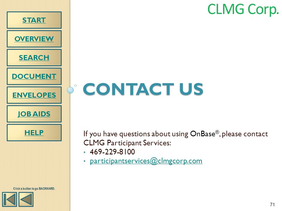 CONTACT US OVERVIEW HELP SEARCH DOCUMENT ENVELOPES If you have questions about using OnBase ®, please contact CLMG Participant Services: 469-229-8100