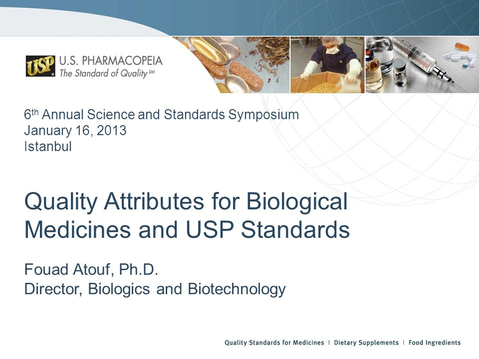 6 th Annual Science and Standards Symposium January 16, 2013 Istanbul Quality Attributes for Biological Medicines and USP Standards Fouad Atouf, Ph.D.