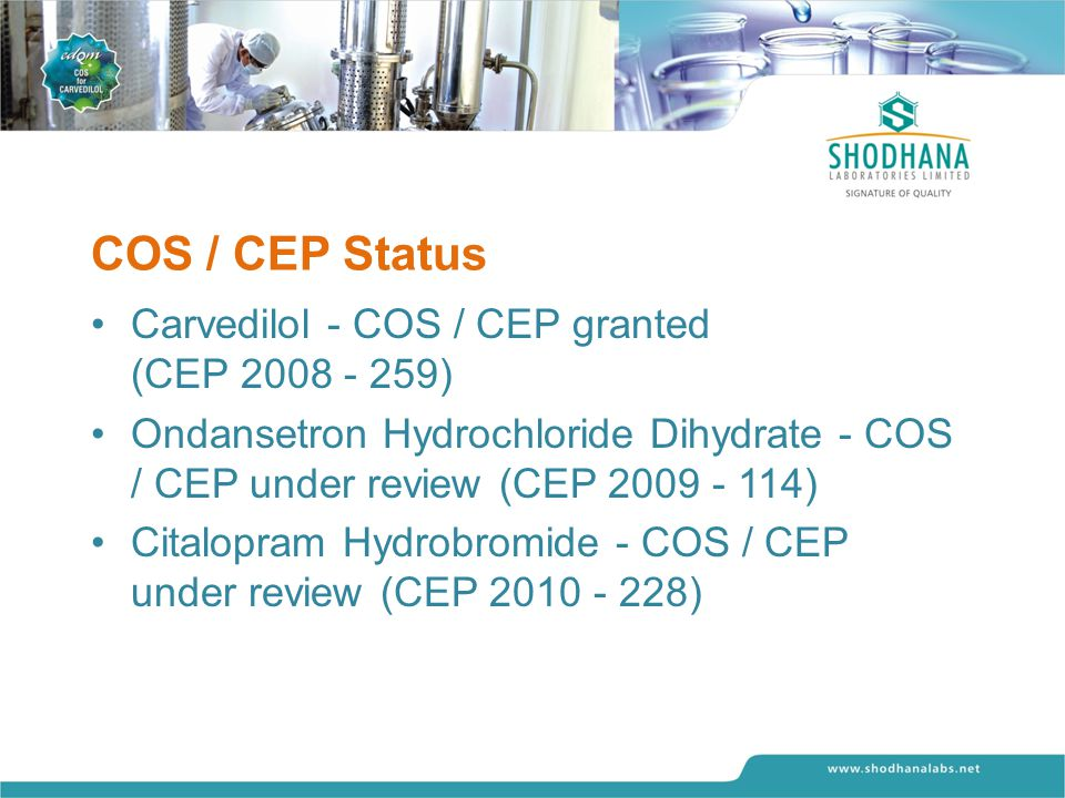 COS / CEP Status Carvedilol - COS / CEP granted (CEP 2008 - 259) Ondansetron Hydrochloride Dihydrate - COS / CEP under review (CEP 2009 - 114) Citalop