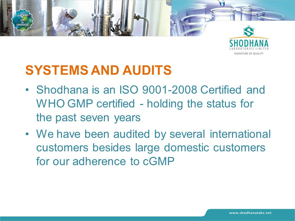SYSTEMS AND AUDITS Shodhana is an ISO 9001-2008 Certified and WHO GMP certified - holding the status for the past seven years We have been audited by several international customers besides large domestic customers for our adherence to cGMP