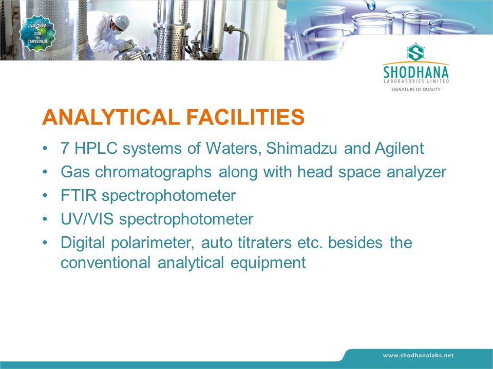 ANALYTICAL FACILITIES 7 HPLC systems of Waters, Shimadzu and Agilent Gas chromatographs along with head space analyzer FTIR spectrophotometer UV/VIS spectrophotometer Digital polarimeter, auto titraters etc.