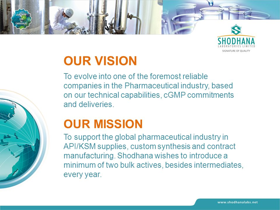 OUR VISION To evolve into one of the foremost reliable companies in the Pharmaceutical industry, based on our technical capabilities, cGMP commitments and deliveries.