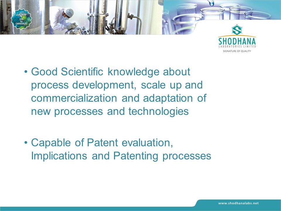 Good Scientific knowledge about process development, scale up and commercialization and adaptation of new processes and technologies Capable of Patent evaluation, Implications and Patenting processes