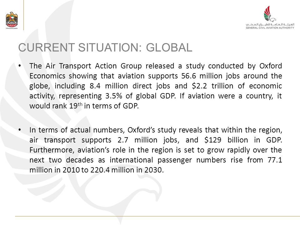 CURRENT SITUATION: GLOBAL The Air Transport Action Group released a study conducted by Oxford Economics showing that aviation supports 56.6 million jobs around the globe, including 8.4 million direct jobs and $2.2 trillion of economic activity, representing 3.5% of global GDP.