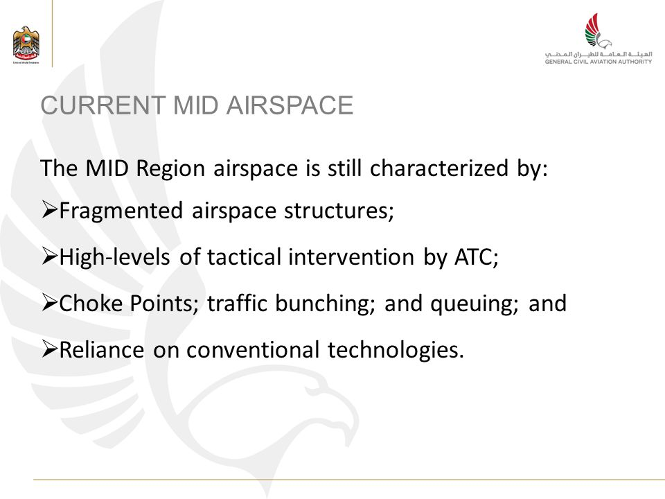 CURRENT MID AIRSPACE The MID Region airspace is still characterized by: Fragmented airspace structures; High-levels of tactical intervention by ATC; Choke Points; traffic bunching; and queuing; and Reliance on conventional technologies.
