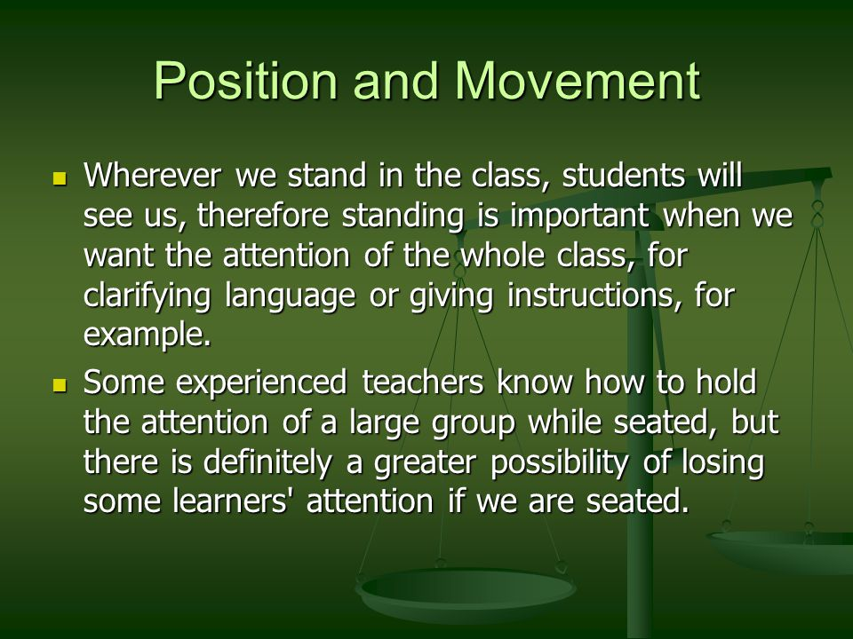 Wherever we stand in the class, students will see us, therefore standing is important when we want the attention of the whole class, for clarifying language or giving instructions, for example.