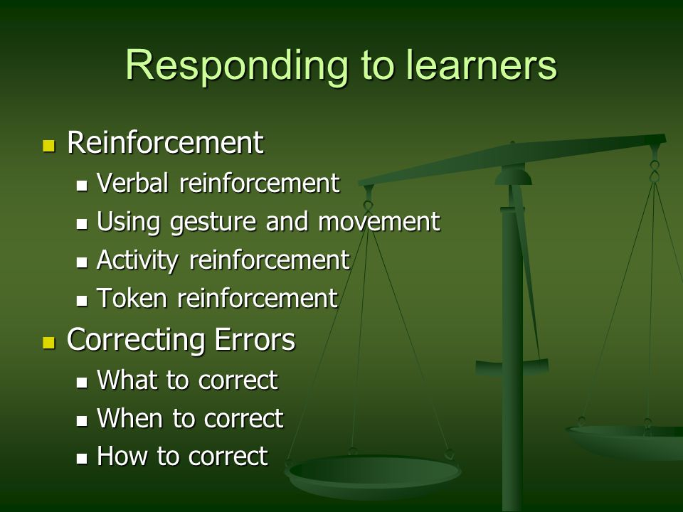 Responding to learners Reinforcement Reinforcement Verbal reinforcement Verbal reinforcement Using gesture and movement Using gesture and movement Activity reinforcement Activity reinforcement Token reinforcement Token reinforcement Correcting Errors Correcting Errors What to correct What to correct When to correct When to correct How to correct How to correct
