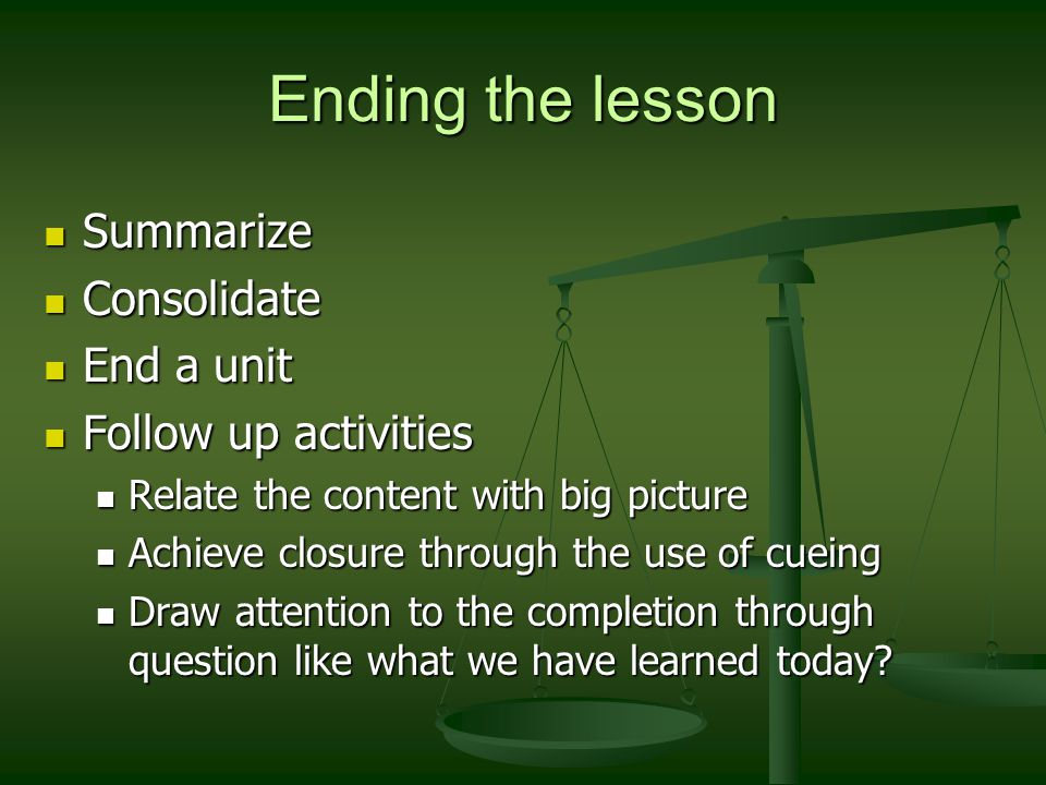 Ending the lesson Summarize Summarize Consolidate Consolidate End a unit End a unit Follow up activities Follow up activities Relate the content with big picture Relate the content with big picture Achieve closure through the use of cueing Achieve closure through the use of cueing Draw attention to the completion through question like what we have learned today.