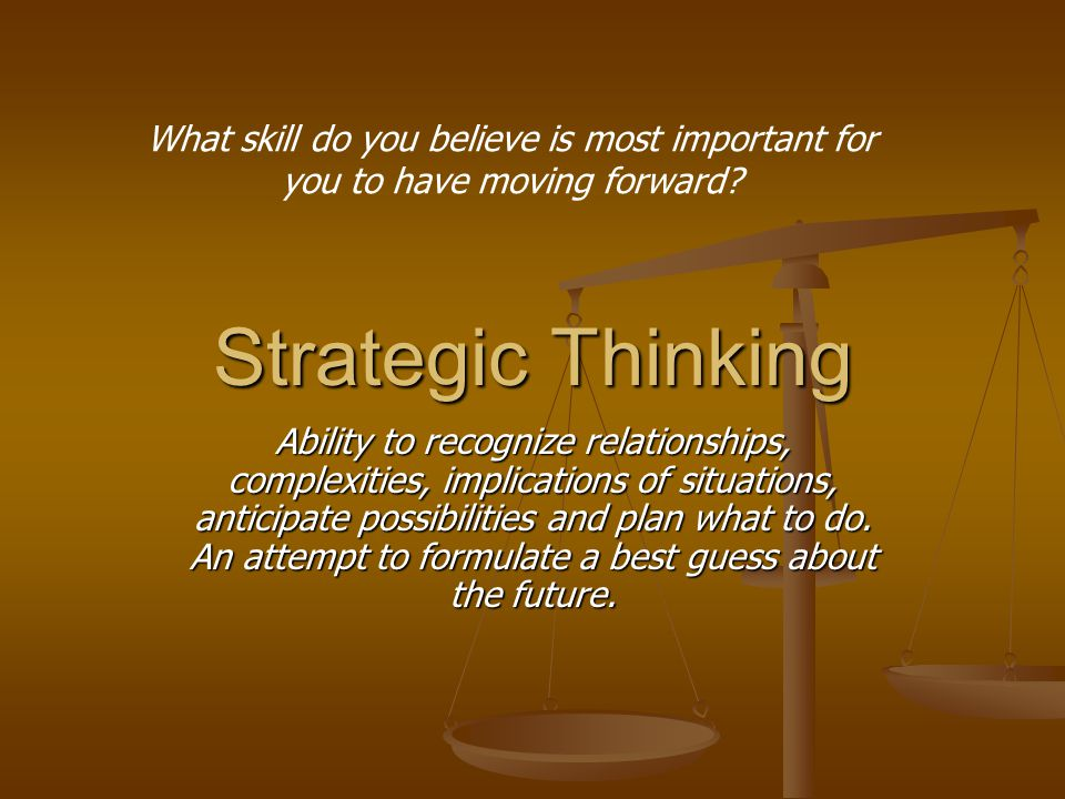 Strategic Thinking Ability to recognize relationships, complexities, implications of situations, anticipate possibilities and plan what to do.