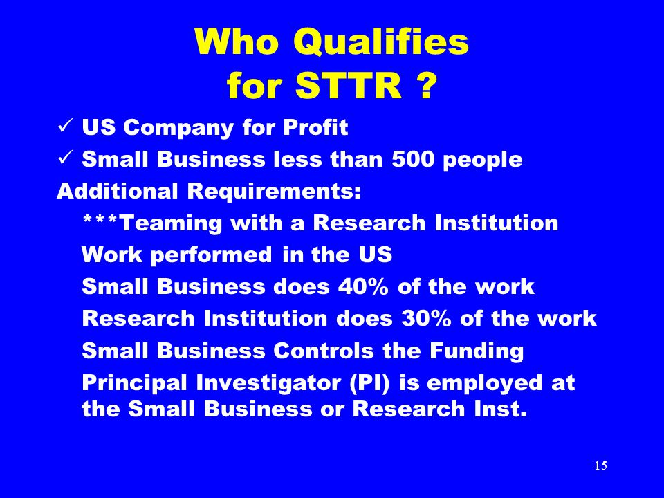 15 Who Qualifies for STTR ? US Company for Profit Small Business less than 500 people Additional Requirements: ***Teaming with a Research Institution