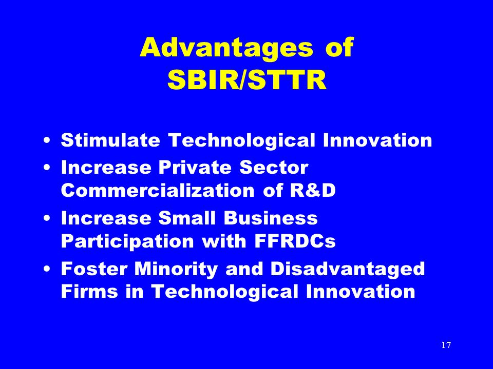 17 Advantages of SBIR/STTR Stimulate Technological Innovation Increase Private Sector Commercialization of R&D Increase Small Business Participation w