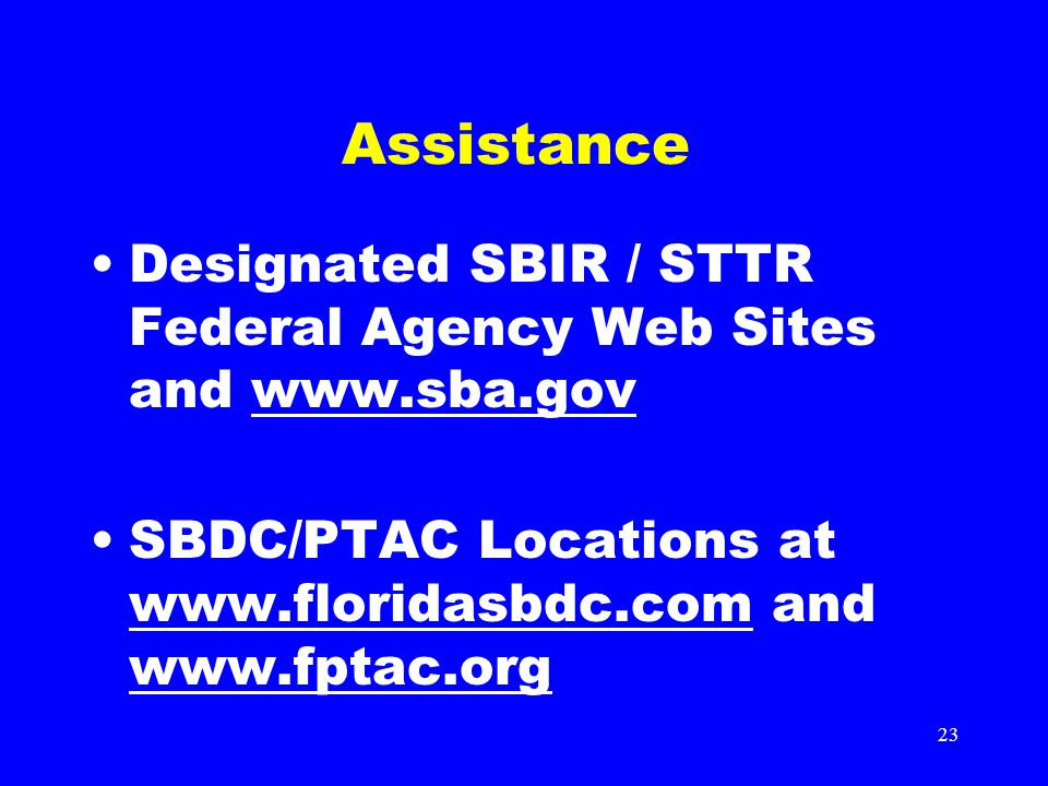 23 Assistance Designated SBIR / STTR Federal Agency Web Sites and www.sba.govwww.sba.gov SBDC/PTAC Locations at www.floridasbdc.com and www.fptac.org