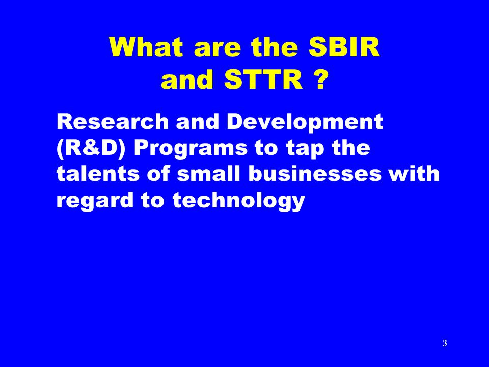 3 What are the SBIR and STTR ? Research and Development (R&D) Programs to tap the talents of small businesses with regard to technology