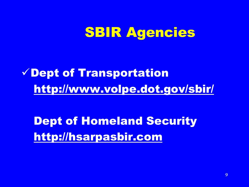 9 SBIR Agencies Dept of Transportation http://www.volpe.dot.gov/sbir/ Dept of Homeland Security http://hsarpasbir.com