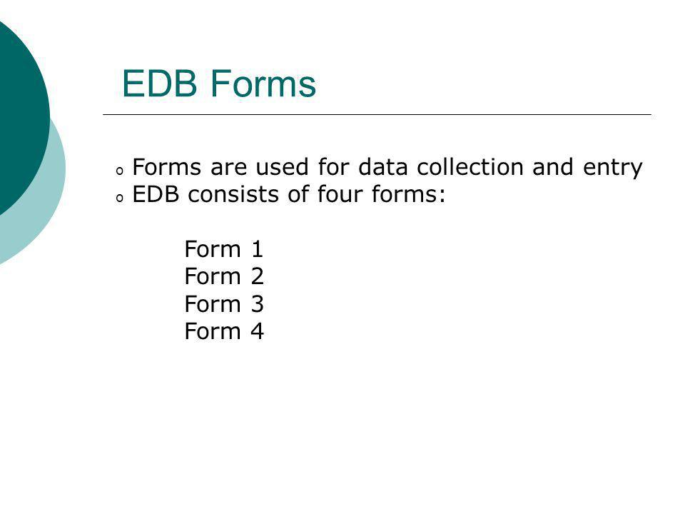 o Forms are used for data collection and entry o EDB consists of four forms: Form 1 Form 2 Form 3 Form 4