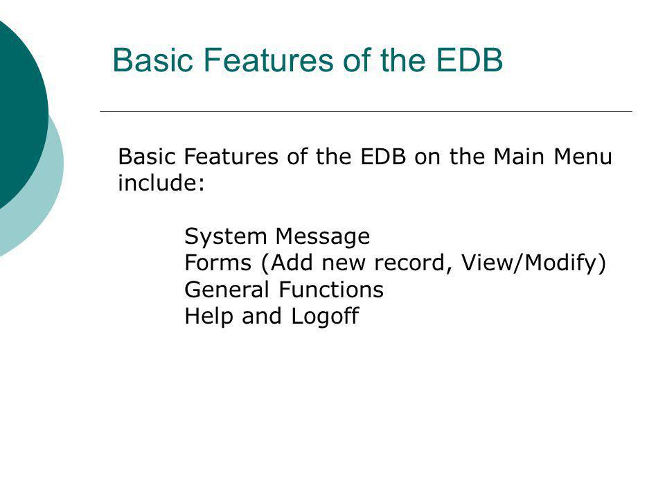Basic Features of the EDB Basic Features of the EDB on the Main Menu include: System Message Forms (Add new record, View/Modify) General Functions Hel