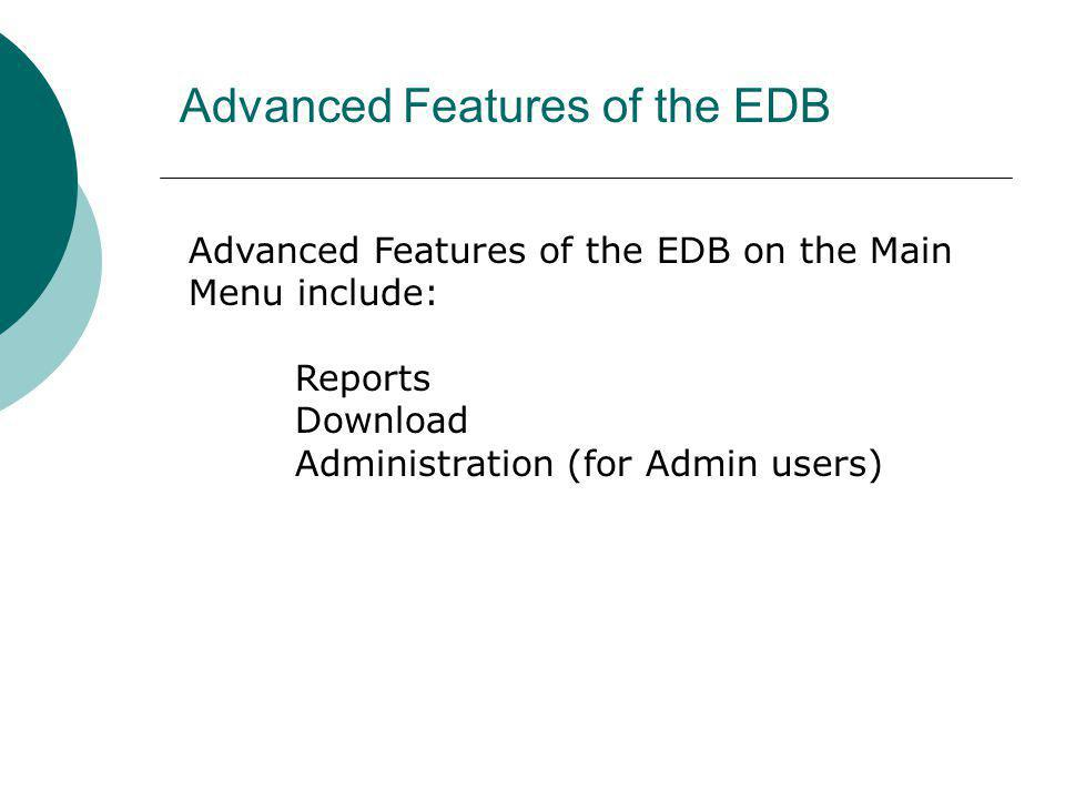 Advanced Features of the EDB Advanced Features of the EDB on the Main Menu include: Reports Download Administration (for Admin users)