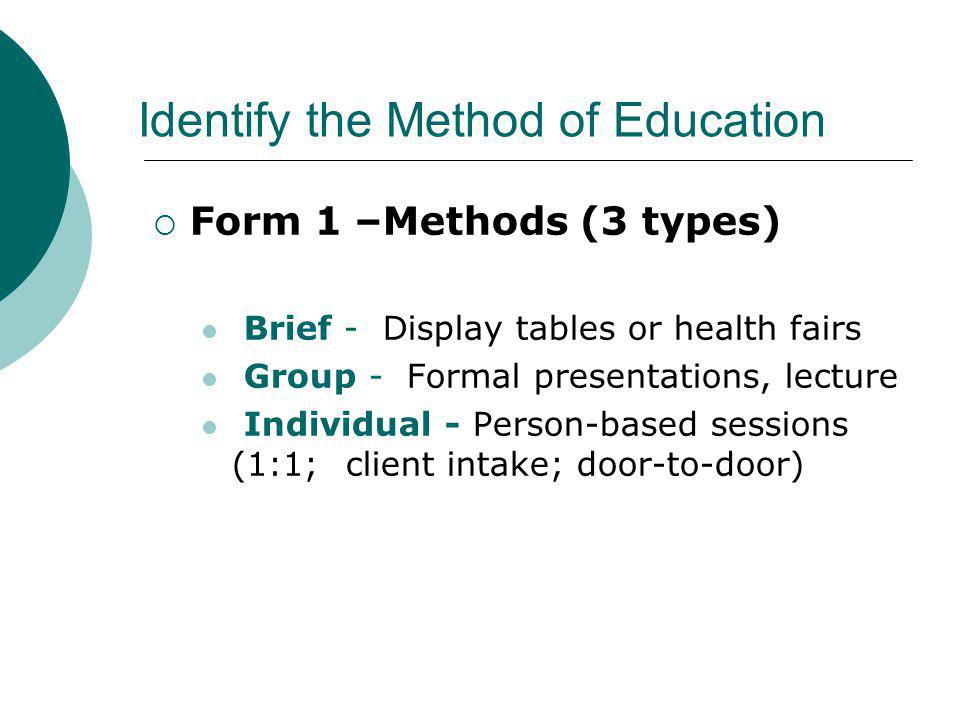 Identify the Method of Education Form 1 –Methods (3 types) Brief - Display tables or health fairs Group - Formal presentations, lecture Individual - P