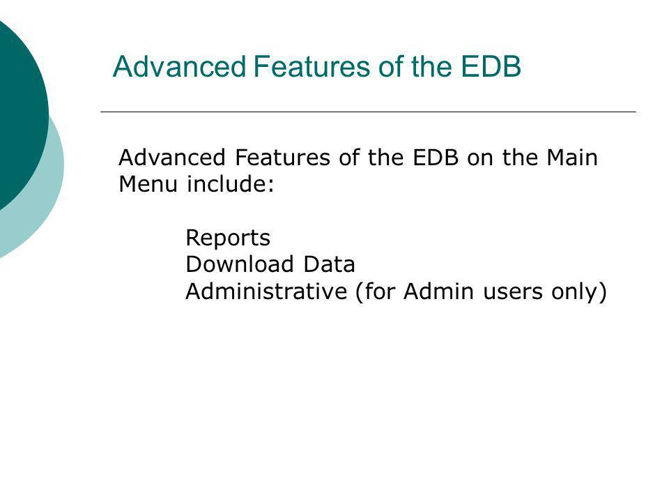 Advanced Features of the EDB Advanced Features of the EDB on the Main Menu include: Reports Download Data Administrative (for Admin users only)
