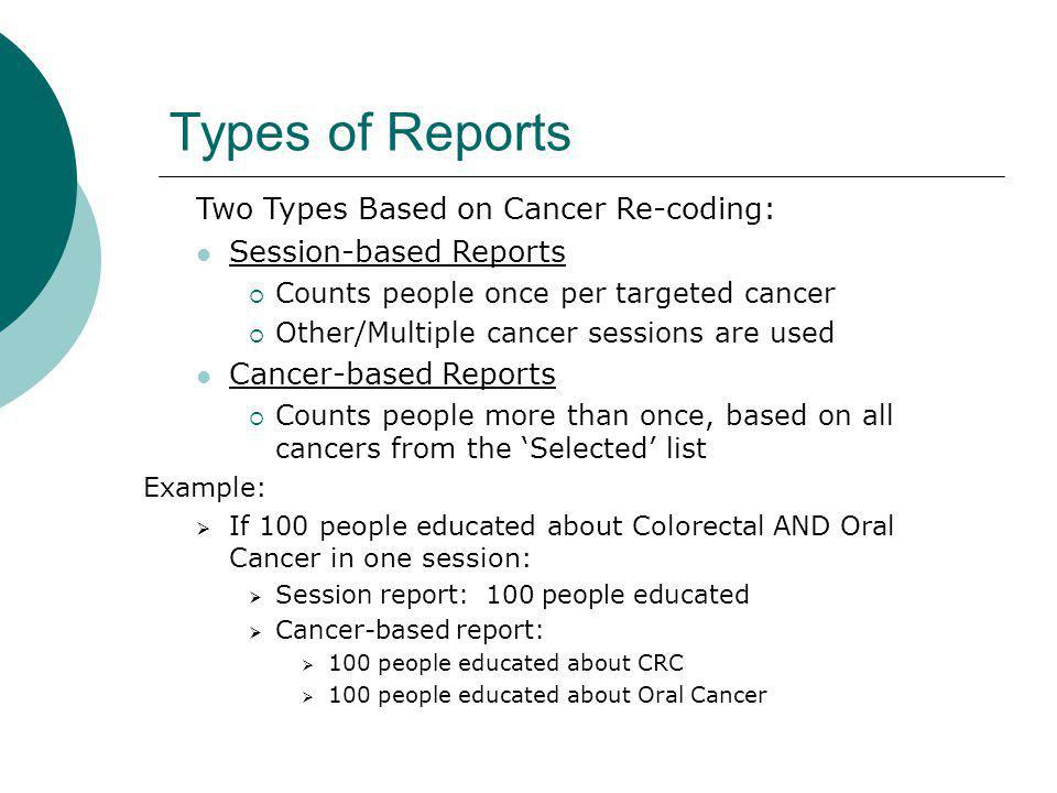 Types of Reports Two Types Based on Cancer Re-coding: Session-based Reports Counts people once per targeted cancer Other/Multiple cancer sessions are