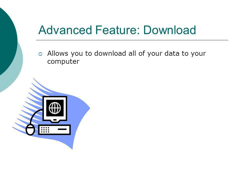 Advanced Feature: Download Allows you to download all of your data to your computer