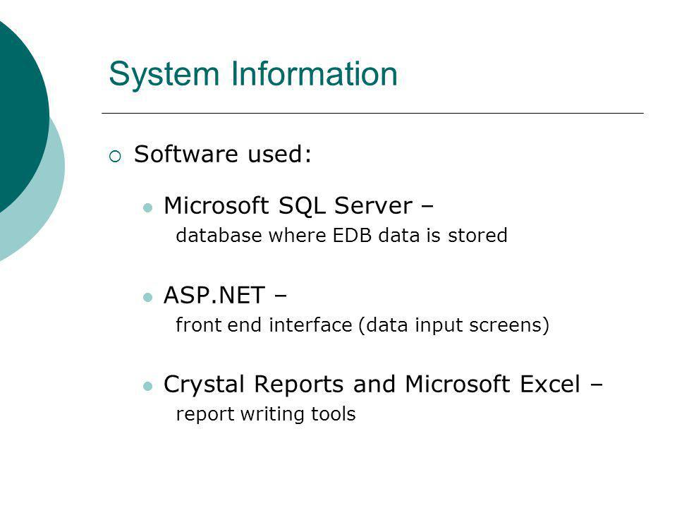System Information Software used: Microsoft SQL Server – database where EDB data is stored ASP.NET – front end interface (data input screens) Crystal