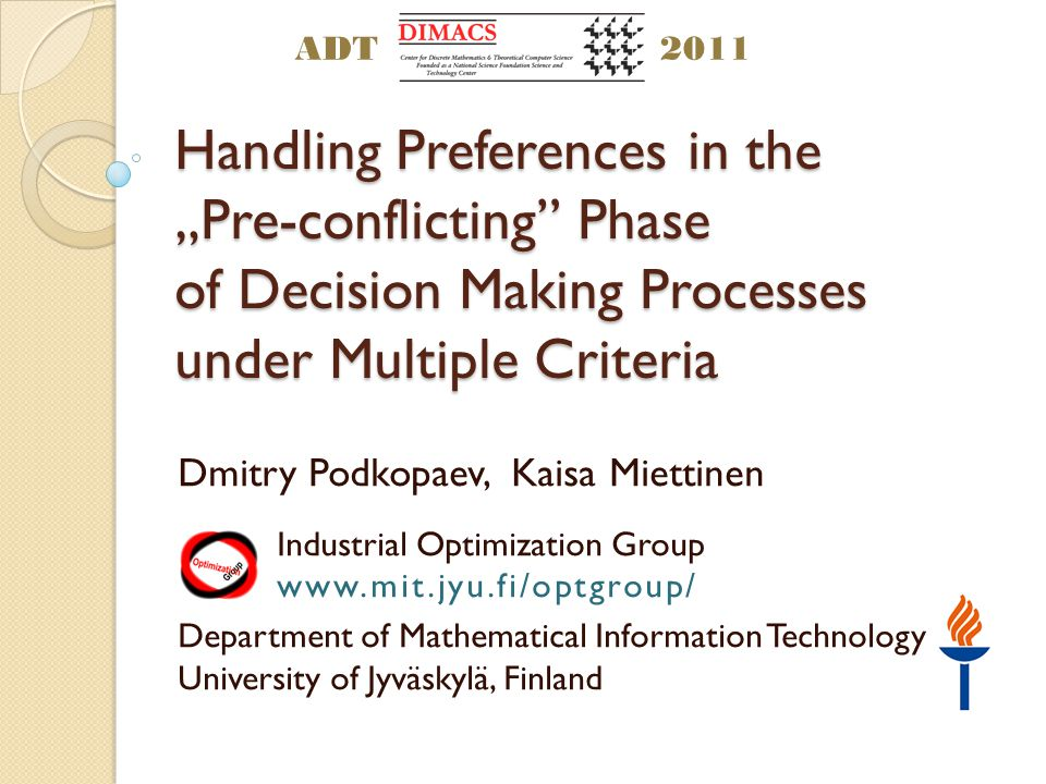 Handling Preferences in the Pre-conflicting Phase of Decision Making Processes under Multiple Criteria Dmitry Podkopaev, Kaisa Miettinen Industrial Optimization Group www.mit.jyu.fi/optgroup/ Department of Mathematical Information Technology University of Jyväskylä, Finland ADT2011