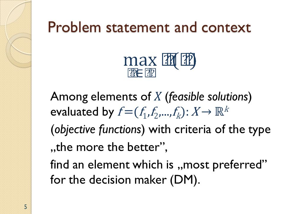 Problem statement and context Among elements of X (feasible solutions) evaluated by f =(f 1,f 2,...,f k ): X k (objective functions) with criteria of