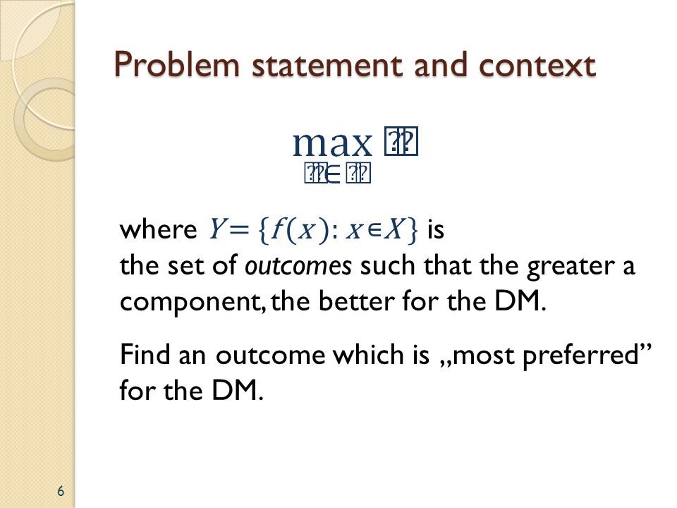 Problem statement and context where Y = {f (x ): x X } is the set of outcomes such that the greater a component, the better for the DM. Find an outcom